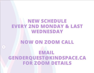Genderquest at Kind Space Every 2nd Mon and last Wed via Zoom. email genderquest@kindpace.ca