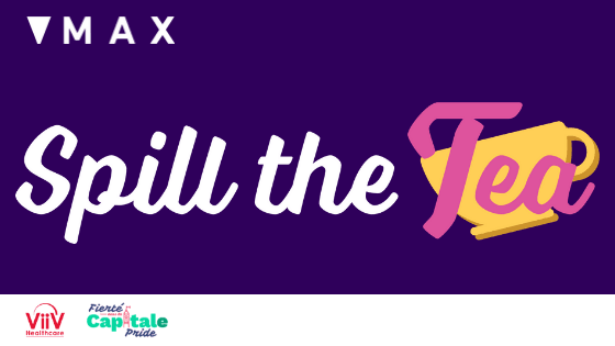 MAX logo on top left, the words Spill the Tea is written in white, on top of a purple background. The VIIV Healthcare and Capital Pride logo are in the bottom left.