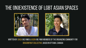 Dasa and Jason are members of the organizing community for Dragonfruit Collective, based in Ottawa, Canada. Dragonfruit aims to showcase Queer Asian performers, movies, and artists, and as well as to provide an inclusive and safer space for LGBTQ+ folks in the Asian community to mingle and have fun. Contact: dragonfruitevent@gmail.com Instagram: @dragxncollective